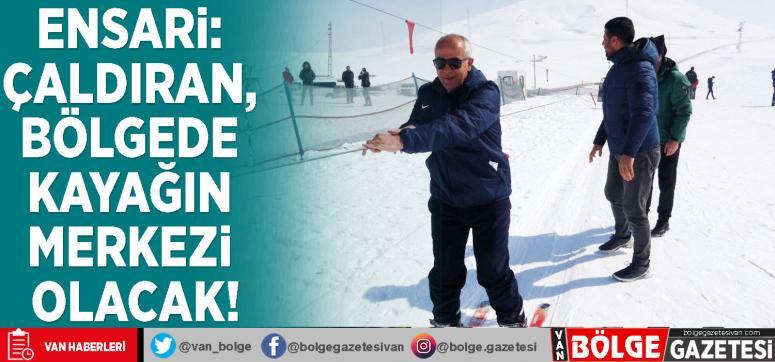 Ensari: Çaldıran, bölgede kayağın merkezi olacak!