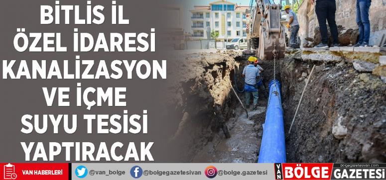 Bitlis İl Özel İdaresi kanalizasyon ve içme suyu tesisi yaptıracak