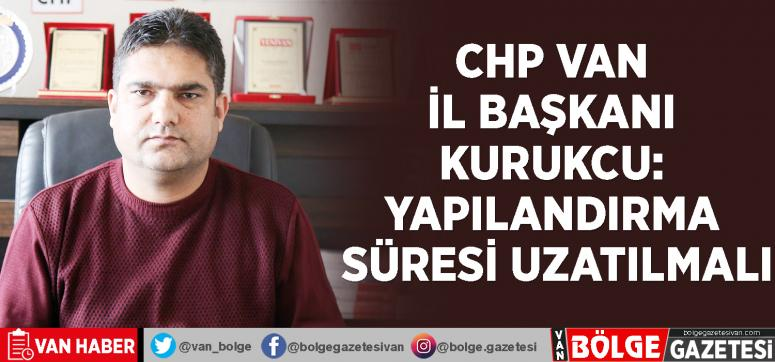 CHP Van İl Başkanı Kurukcu: Yapılandırma süresi uzatılmalı