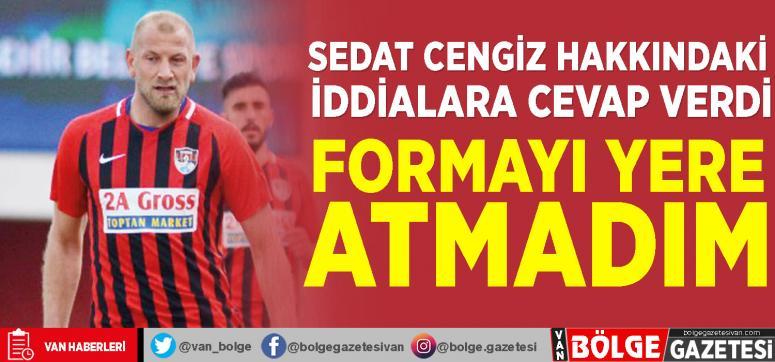 Vansporlu Sedat Cengiz: Formayı yere atmadım
