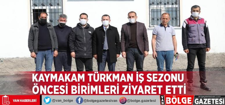 Kaymakam Türkman iş sezonu öncesi birimleri ziyaret etti