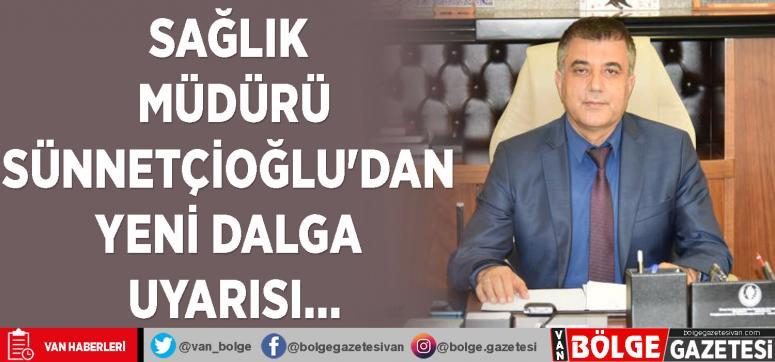 Müdür Sünnetçioğlu'dan yeni dalga uyarısı…