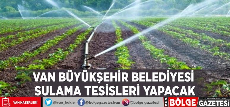 Van Büyükşehir Belediyesi sulama tesisleri yapacak