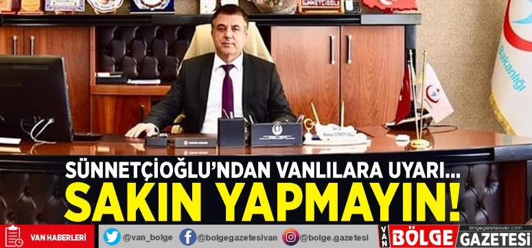Müdür Sünnetçioğlu'ndan Vanlılara uyarı...
