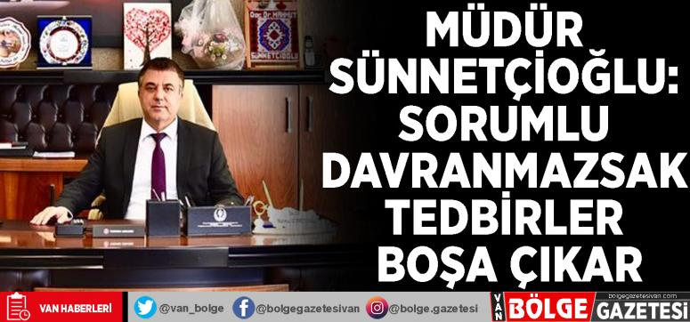 Müdür Sünnetçioğlu: Sorumlu davranmazsak tedbirler boşa çıkar