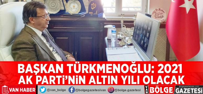 Başkan Türkmenoğlu: 2021 AK Parti'nin altın yılı olacak