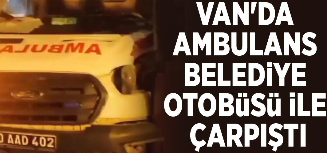 Van'da ambulans belediye otobüsü ile çarpıştı