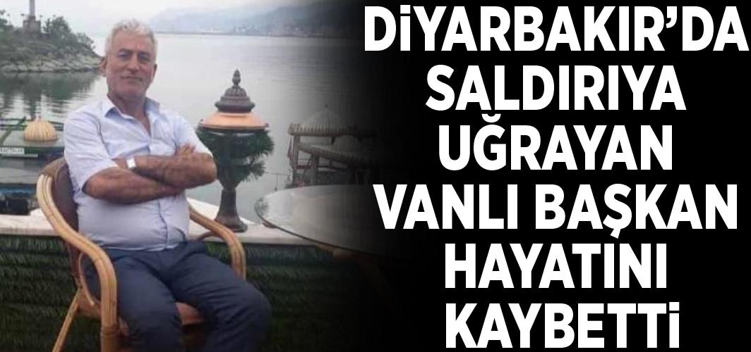 Diyarbakır'da saldırıya uğrayan Vanlı Başkan hayatını kaybetti