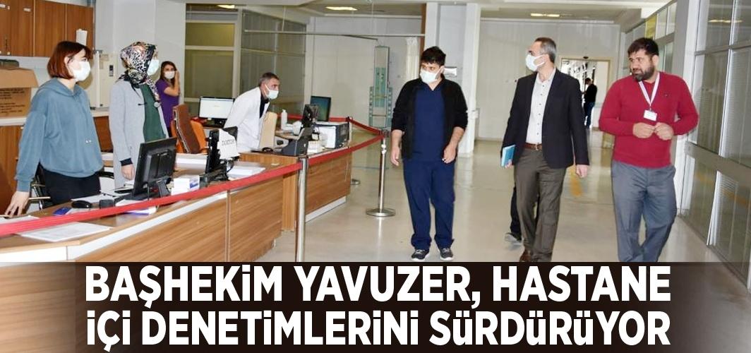 Başhekim Yavuzer, hastane içi denetimlerini sürdürüyor