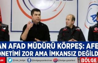Van AFAD Müdürü Körpeş: Afet yönetimi zor ama...
