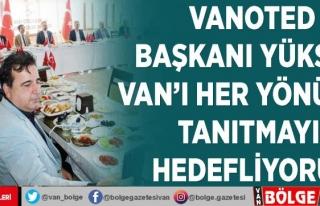 VANOTED Başkanı Yüksel: Van'ı her yönüyle...